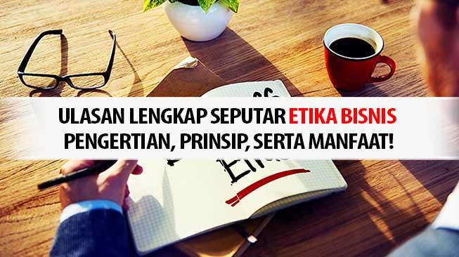 Ulasan Lengkap Seputar Etika Bisnis – Pengertian, Prinsip, Serta Manfaat!